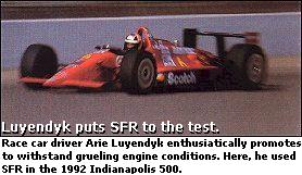 Race car driver Arie Luyendyk enthusiastically promotes to withstand grueling engine conditions. Here, he used SFR in the 1992 Indianapolis 500.